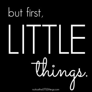 but first, LITTLE things